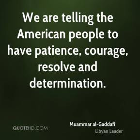 We are telling the American people to have patience, courage, resolve ...