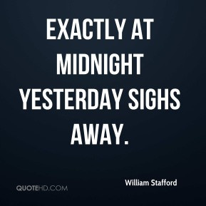 William Stafford Exactly at midnight yesterday sighs away