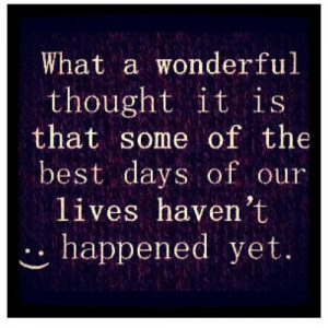 What a wonderful thought it is that some of the best days of our lives ...
