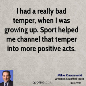 had a really bad temper, when I was growing up. Sport helped me ...
