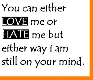 You can either love me or hate me but either way I am still on your ...