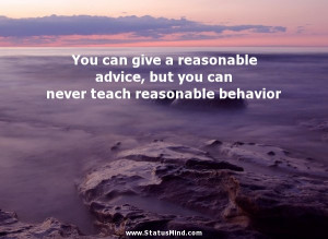 give a reasonable advice, but you can never teach reasonable behavior ...