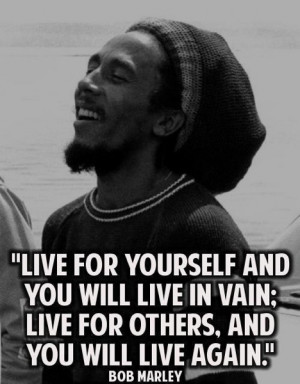 Bob Marley: live for yourself and you will live in vain...