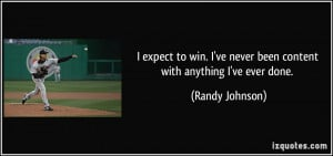 expect to win. I've never been content with anything I've ever done ...