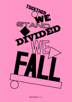 Together we stand, divided we fall. – Pink Floyd
