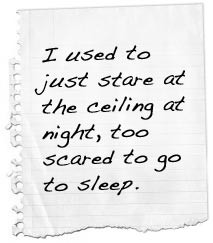 used to just stare at the ceiling at night, too scared to go to ...