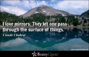 love mirrors. They let one pass through the surface of things.