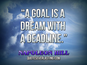 """goal is a dream with a deadline."""" — Napoleon Hill source"""