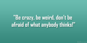 """Be crazy, be weird, don't be afraid of what anybody thinks!"""""""