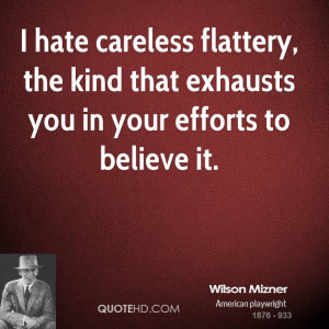 hate careless flattery, the kind that exhausts you in your efforts ...