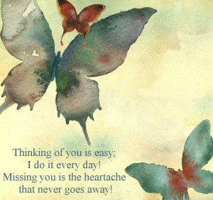 Thinking of you is easy... I do it every day... Missing you is the ...