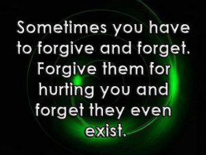 ... forgive and forget: forgive them for hurting you, and forget that they