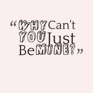 Quotes Picture: why can't you just be mine?