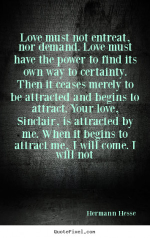 Hermann Hesse poster quote - Love must not entreat, nor demand. love ...