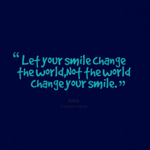 Quotes Picture: let your smile change the world,not the world change ...