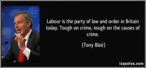 ... today. Tough on crime, tough on the causes of crime. - Tony Blair