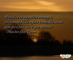 Positive or negative energy is exchanged like a fair trade , the more ...