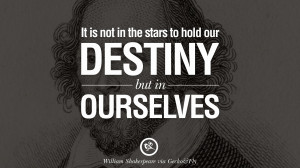 ... starts to hold our destiny but in ourselves. – William Shakespeare