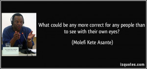 ... for any people than to see with their own eyes? - Molefi Kete Asante