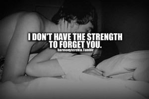 don't have the strength to forget you.