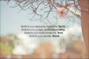 Before you assume, learn the facts, Before you judge, understand why ...