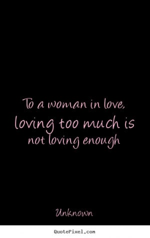 Quotes about love - To a woman in love, loving too much is not loving ...