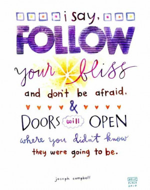 say follow your bliss and don't be afraid, and doors will open ...
