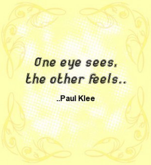 One eye sees, the other feels. Paul Klee