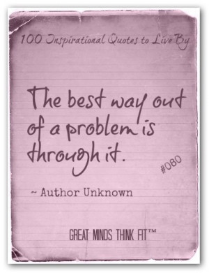 The best way out of a problem is through it.