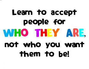 Learn To Accept People For Who They Are, Not Who You Want Them To Be.