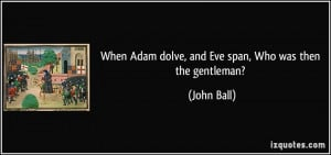 When Adam dolve, and Eve span, Who was then the gentleman? - John Ball