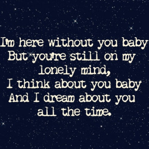 here without you Baby, but you're still on my lonely mind. I ...