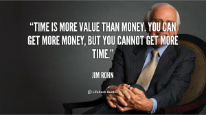 Time is more value than money. You can get more money, but you cannot ...