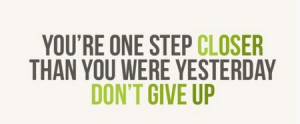 ... : You're One Step Closer Than You Were Yesterday Don't Give up