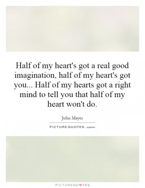 ... my heart's got you... Half of my hearts got a right mind to tell you