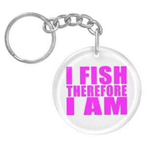 Funny Girl Fishing Quotes : I Fish Therefore I am Acrylic Keychain