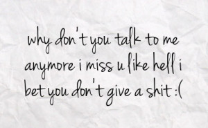 ... you talk to me anymore i miss u like hell i bet you don t give a shit