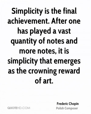 Simplicity is the final achievement. After one has played a vast ...
