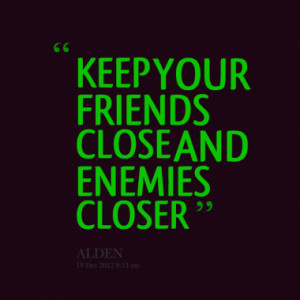 KEEP YOUR FRIENDS CLOSE AND ENEMIES CLOSER