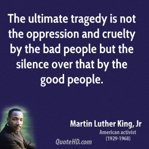 The ultimate tragedy is not the oppression and cruelty by the bad ...
