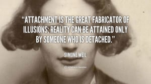 attachment is the great fabricator of illusions reality can be