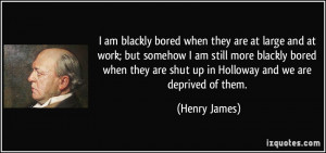 ... are shut up in Holloway and we are deprived of them. - Henry James