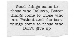 Good things come to those who Believe, Better things come to...
