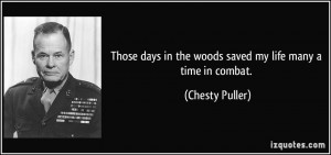 ... days in the woods saved my life many a time in combat. - Chesty Puller