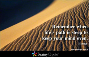Remember when life's path is steep to keep your mind even. - Horace