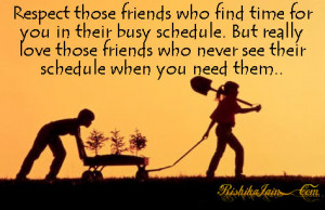 Respect those friends who find time for you in their busy schedule ...
