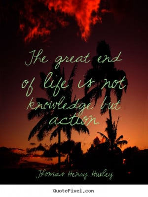 The great end of life is not knowledge but action. ""