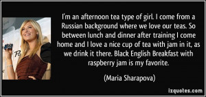 an afternoon tea type of girl. I come from a Russian background ...