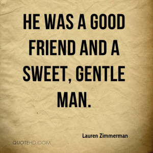 He was a good friend and a sweet, gentle man.