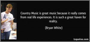 Country Music is great music because it really comes from real life ...